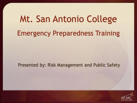 Mt. San Antonio College Emergency Preparedness Training Presented by: Risk Management and Public Safety.