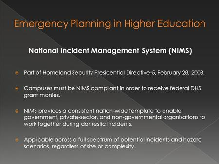 National Incident Management System (NIMS)  Part of Homeland Security Presidential Directive-5, February 28, 2003.  Campuses must be NIMS compliant in.