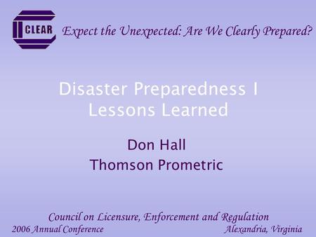Disaster Preparedness I Lessons Learned Don Hall Thomson Prometric 2006 Annual ConferenceAlexandria, Virginia Council on Licensure, Enforcement and Regulation.