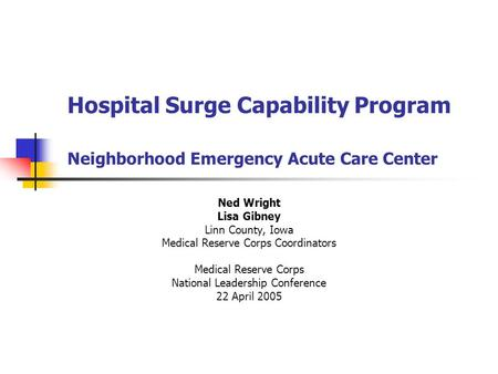 Hospital Surge Capability Program Neighborhood Emergency Acute Care Center Ned Wright Lisa Gibney Linn County, Iowa Medical Reserve Corps Coordinators.