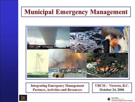 Dave Redman Public Safety and Security Leadership, Management and Coordination Municipal Emergency Management Integrating Emergency Management Partners,