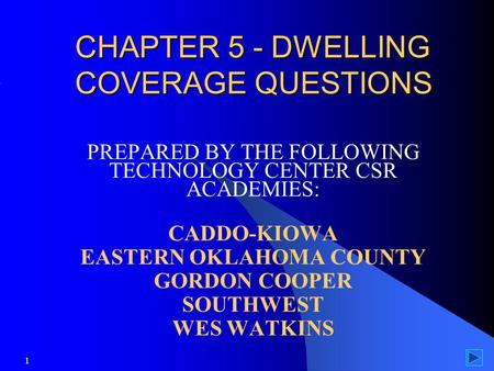 1 CHAPTER 5 - DWELLING COVERAGE QUESTIONS PREPARED BY THE FOLLOWING TECHNOLOGY CENTER CSR ACADEMIES: CADDO-KIOWA EASTERN OKLAHOMA COUNTY GORDON COOPER.