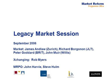Legacy Market Session September 2006 Market: James Andlaw (Zurich), Richard Borgonon (JLT), Peter Goddard (BRIT), John Muir (Willis) Xchanging: Rob Myers.