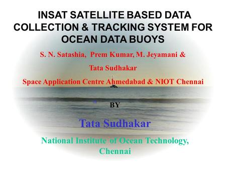 Th INSAT SATELLITE BASED DATA COLLECTION & TRACKING SYSTEM FOR OCEAN DATA BUOYS S. N. Satashia, Prem Kumar, M. Jeyamani & Tata Sudhakar Space Application.