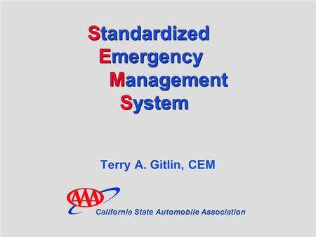 SEMS Standardized Emergency Management System Standardized Emergency Management.System Terry A. Gitlin, CEM California State Automobile Association.