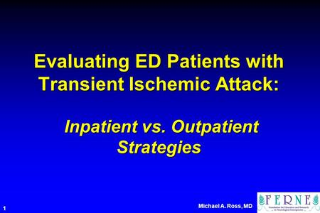 Michael A. Ross, MD 1 Evaluating ED Patients with Transient Ischemic Attack: Inpatient vs. Outpatient Strategies.