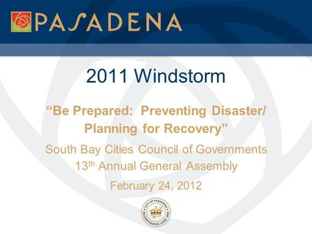 "2011 Windstorm ""Be Prepared: Preventing Disaster/ Planning for Recovery"" South Bay Cities Council of Governments 13 th Annual General Assembly February."
