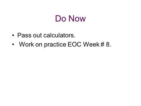 Do Now Pass out calculators. Work on practice EOC Week # 8.