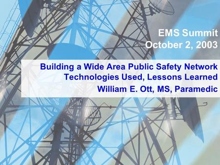 Building a Wide Area Public Safety Network Technologies Used, Lessons Learned EMS Summit October 2, 2003 William E. Ott, MS, Paramedic.