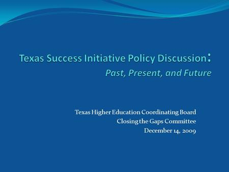 Texas Higher Education Coordinating Board Closing the Gaps Committee December 14, 2009.