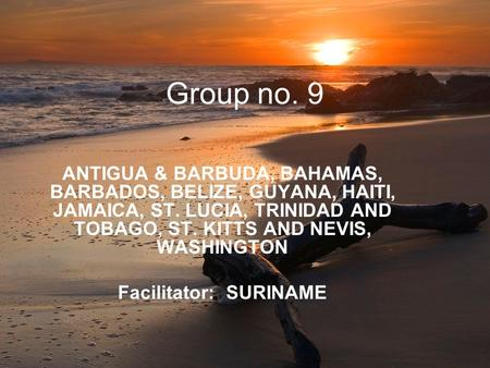 Group no. 9 ANTIGUA & BARBUDA, BAHAMAS, BARBADOS, BELIZE, GUYANA, HAITI, JAMAICA, ST. LUCIA, TRINIDAD AND TOBAGO, ST. KITTS AND NEVIS, WASHINGTON Facilitator: