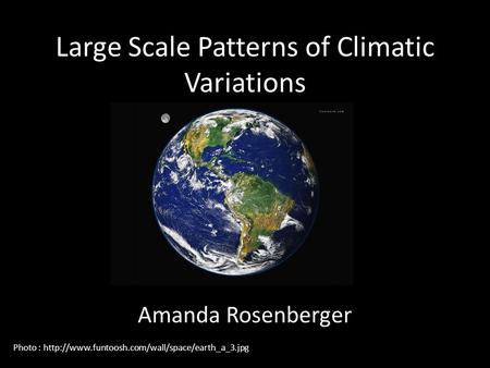 Large Scale Patterns of Climatic Variations Amanda Rosenberger Photo :