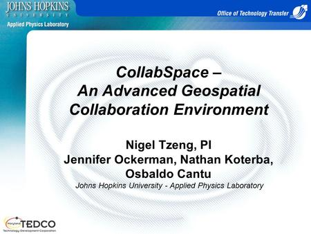CollabSpace – An Advanced Geospatial Collaboration Environment Nigel Tzeng, PI Jennifer Ockerman, Nathan Koterba, Osbaldo Cantu Johns Hopkins University.