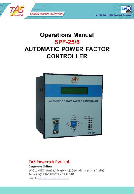 Operations Manual SPF-25/6 AUTOMATIC POWER FACTOR CONTROLLER TAS Powertek Pvt. Ltd. Corporate Office: W-61, MIDC, Ambad, Nasik - 422010, Maharashtra (India)