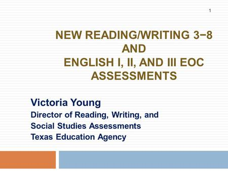 NEW READING/WRITING 3−8 AND ENGLISH I, II, AND III EOC ASSESSMENTS Victoria Young Director of Reading, Writing, and Social Studies Assessments Texas Education.