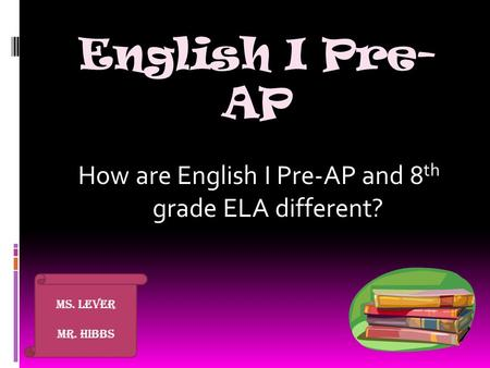 English I Pre- AP How are English I Pre-AP and 8 th grade ELA different? Ms. Lever Mr. Hibbs.