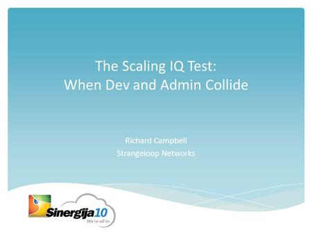 The Scaling IQ Test: When Dev and Admin Collide Richard Campbell Strangeloop Networks.