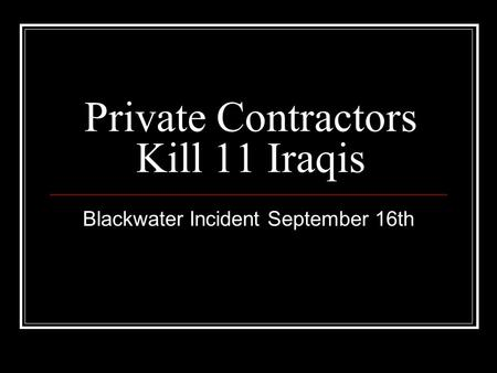 Private Contractors Kill 11 Iraqis Blackwater Incident September 16th.