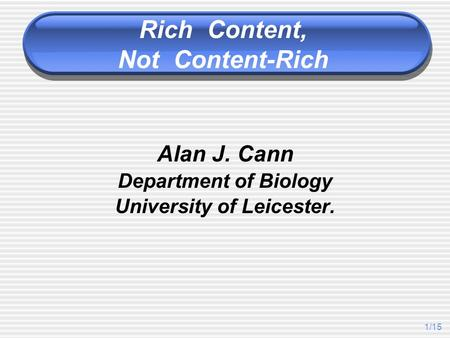 1/15 Alan J. Cann Department of Biology University of Leicester. Rich Content, Not Content-Rich.