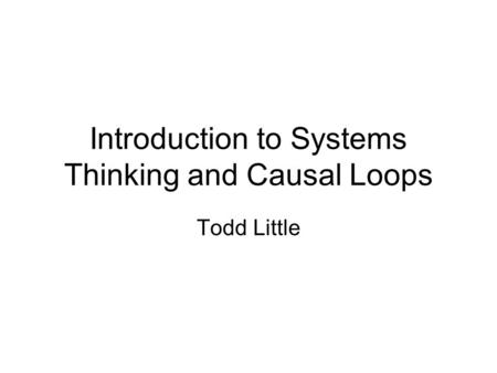 Introduction to Systems Thinking and Causal Loops Todd Little.