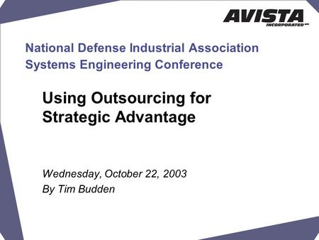National Defense Industrial Association Systems Engineering Conference Using Outsourcing for Strategic Advantage Wednesday, October 22, 2003 By Tim Budden.