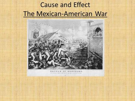 Cause and Effect The Mexican-American War. The Annexation of Texas by the U.S. angered the Mexican Government. Mexico never acknowledged Texas as independent.