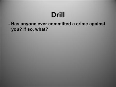 Drill - Has anyone ever committed a crime against you? If so, what?