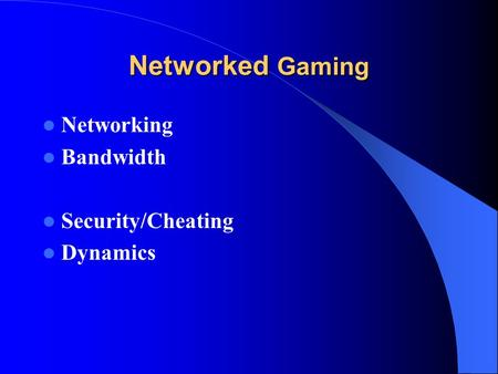 Networked Gaming Networking Bandwidth Security/Cheating Dynamics.