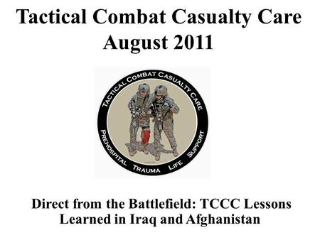 Direct from the Battlefield: TCCC Lessons Learned in Iraq and Afghanistan Tactical Combat Casualty Care August 2011.