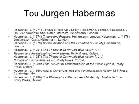 Του Jurgen Habermas Habermas, J. (1971) Toward a Rational Society, Heinemann, London. Habermas, J. (1972) Knowledge and Human Interests, Heinemann, London.