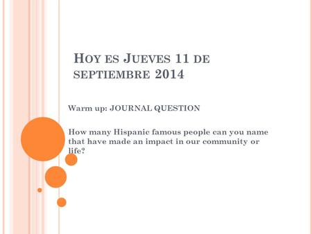 H OY ES J UEVES 11 DE SEPTIEMBRE 2014 Warm up: JOURNAL QUESTION How many Hispanic famous people can you name that have made an impact in our community.