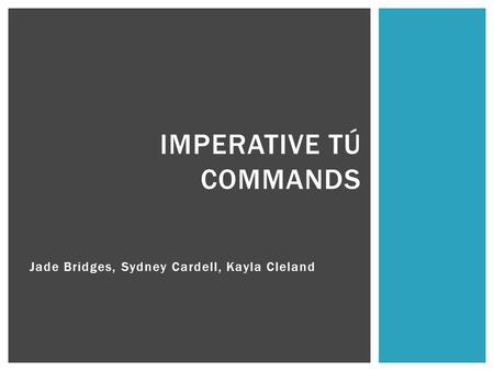 Jade Bridges, Sydney Cardell, Kayla Cleland IMPERATIVE TÚ COMMANDS.