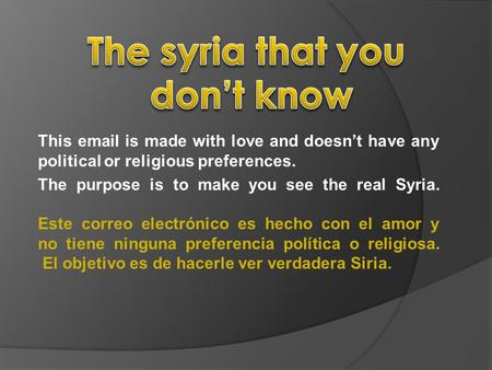 This email is made with love and doesn't have any political or religious preferences. The purpose is to make you see the real Syria. Este correo electrónico.