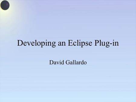 Developing an Eclipse Plug-in David Gallardo. Platform Runtime Workspace Help Team Workbench JFace SWT Eclipse Project Java Development Tools (JDT) Their.