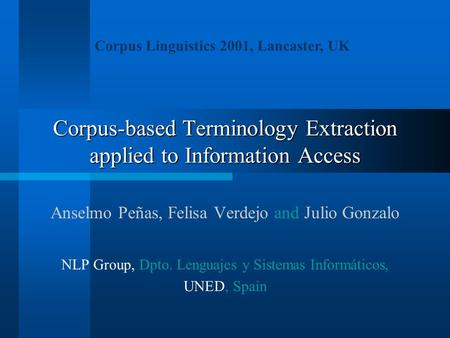 Corpus-based Terminology Extraction applied to Information Access Anselmo Peñas, Felisa Verdejo and Julio Gonzalo NLP Group, Dpto. Lenguajes y Sistemas.
