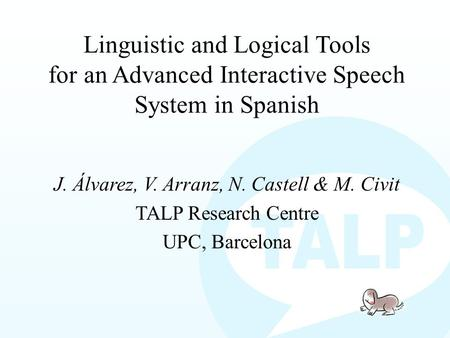 Linguistic and Logical Tools for an Advanced Interactive Speech System in Spanish J. Álvarez, V. Arranz, N. Castell & M. Civit TALP Research Centre UPC,