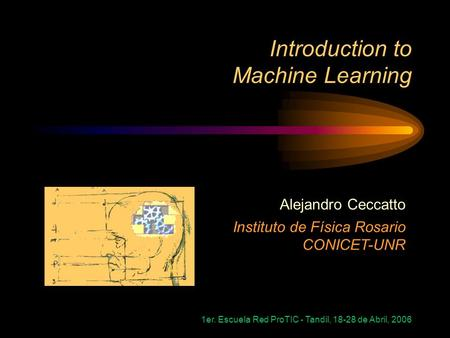 1er. Escuela Red ProTIC - Tandil, 18-28 de Abril, 2006 Introduction to Machine Learning Alejandro Ceccatto Instituto de Física Rosario CONICET-UNR.