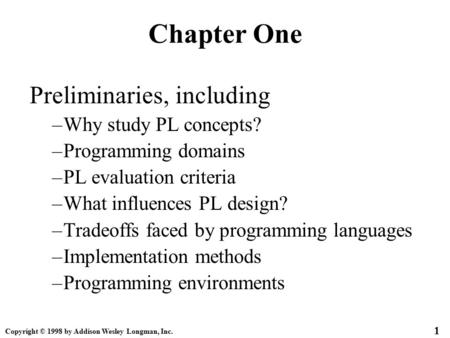 Copyright © 1998 by Addison Wesley Longman, Inc. 1 Chapter One Preliminaries, including –Why study PL concepts? –Programming domains –PL evaluation criteria.