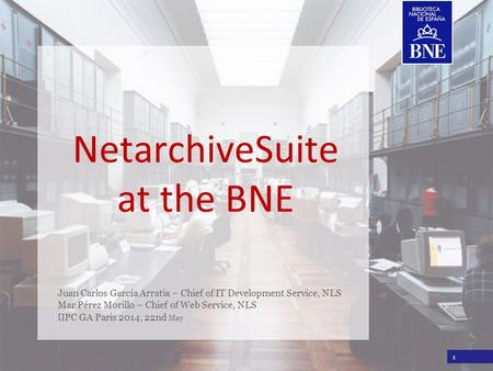 Título de la presentación NetarchiveSuite at the BNE Juan Carlos García Arratia – Chief of IT Development Service, NLS Mar Pérez Morillo – Chief of Web.