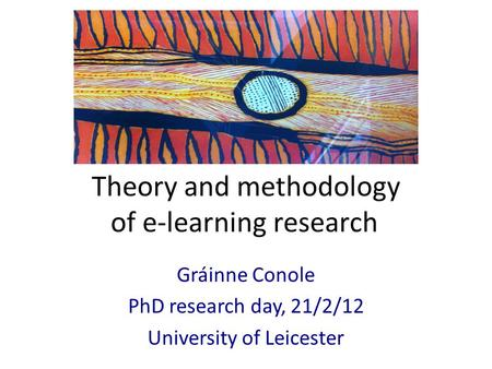 Theory and methodology of e-learning research Gráinne Conole PhD research day, 21/2/12 University of Leicester.