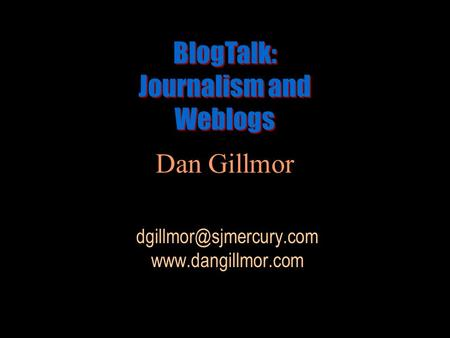 Dan Gillmor  BlogTalk: Journalism and Weblogs BlogTalk: Journalism and Weblogs.