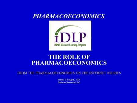 PHARMACOECONOMICS THE ROLE OF PHARMACOECONOMICS FROM THE PHARMACOECONOMICS ON THE INTERNET ®SERIES © Paul C Langley, 2004 Maimon Research LLC.