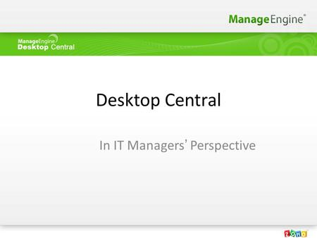 Desktop Central In IT Managers' Perspective. Agenda Desktop Management Market About Desktop Central Features & Benefits Customer Details Technical Support.