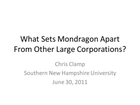 What Sets Mondragon Apart From Other Large Corporations? Chris Clamp Southern New Hampshire University June 30, 2011.