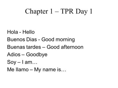Chapter 1 – TPR Day 1 Hola - Hello Buenos Dias - Good morning Buenas tardes – Good afternoon Adios – Goodbye Soy – I am… Me llamo – My name is…