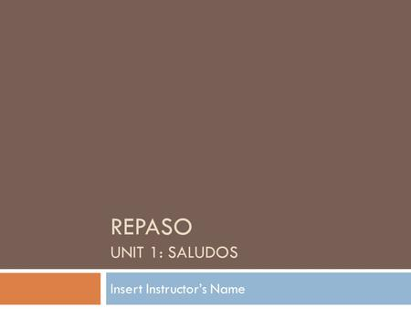 REPASO UNIT 1: SALUDOS Insert Instructor's Name. Agenda  Insert Date  Warm – Up  Test Description  Alfabeto  Tú V Usted  Discussion (readings) OPTIONAL.