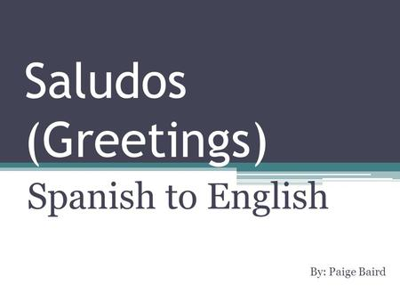 Saludos (Greetings) Spanish to English By: Paige Baird.