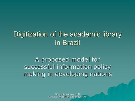 Sergio Chaparro Ph.D Candidate/LIS/Rutgers University Digitization of the academic library in Brazil A proposed model for successful information policy.