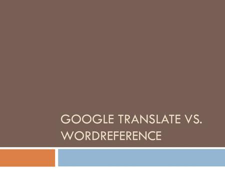 GOOGLE TRANSLATE VS. WORDREFERENCE. Introducción:  ¿Adonde vas para encontrar la traduccion de una palabra? ( Where do you go to find the translation.