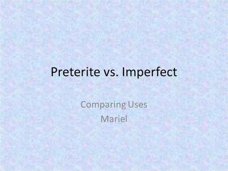 Preterite vs. Imperfect Comparing Uses Mariel. PRETERITE USES.